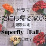 ドラマ・あなたには帰る家があるの主題歌決定!Superfly『Fall』発売日は?