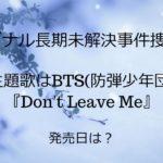 シグナル長期未解決事件捜査班・主題歌はBTS(防弾少年団)『Don't Leave Me』!発売日は?