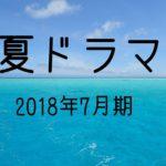 夏ドラマ2018!7月期まとめ一覧!あらすじネタバレ・いつから?キャストは?